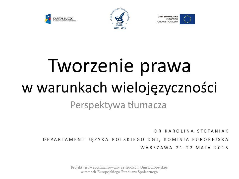 Tworzenie prawa w warunkach wielojęzyczności Perspektywa tłumacza DR KAROLINA STEFANIAK DEPARTAMENT JĘZYKA POLSKIEGO DGT, KOMISJA EUROPEJSKA WARSZAWA 21-22 MAJA 2015 Projekt jest współfinansowany ze środków Unii Europejskiej w ramach Europejskiego Funduszu Społecznego