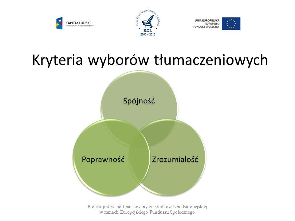 Kryteria wyborów tłumaczeniowych Projekt jest współfinansowany ze środków Unii Europejskiej w ramach Europejskiego Funduszu Społecznego Spójność ZrozumiałośćPoprawność