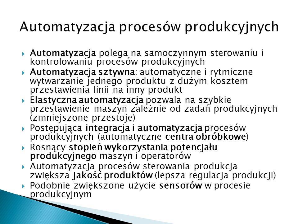  Automatyzacja polega na samoczynnym sterowaniu i kontrolowaniu procesów produkcyjnych  Automatyzacja sztywna: automatyczne i rytmiczne wytwarzanie