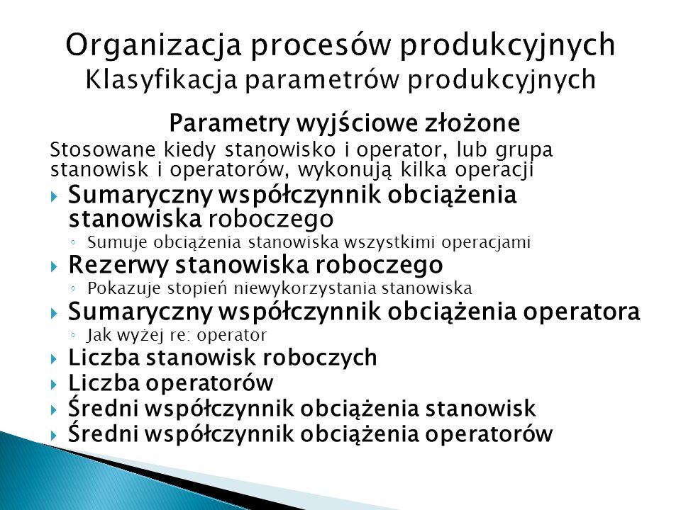 Parametry wyj ś ciowe złożone Stosowane kiedy stanowisko i operator, lub grupa stanowisk i operatorów, wykonują kilka operacji  Sumaryczny współczynn
