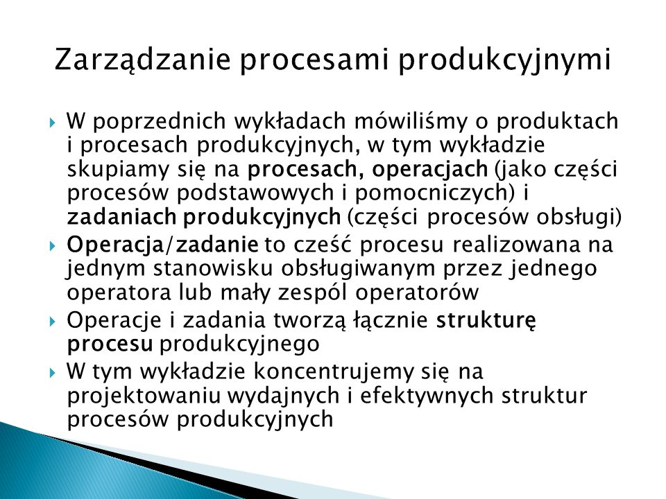  Poniżej procesy produkcyjne są podzielone na: ◦ procesy badan i rozwoju (R&D) ◦ procesy wytwórcze ◦ procesy dystrybucji i obsługi klienta  Procesy wytwórcze są zróżnicowane ze względu na: ◦ czas i strumień produktów ◦ technologie produkcji ◦ środki produkcji ◦ kryteria organizacyjne  Proces technologiczny to cześć procesu wytwarzania polegająca na zmianie wymiarów, powierzchni i własności fizykochemicznych materiałów lub łączenia/montażu elementów