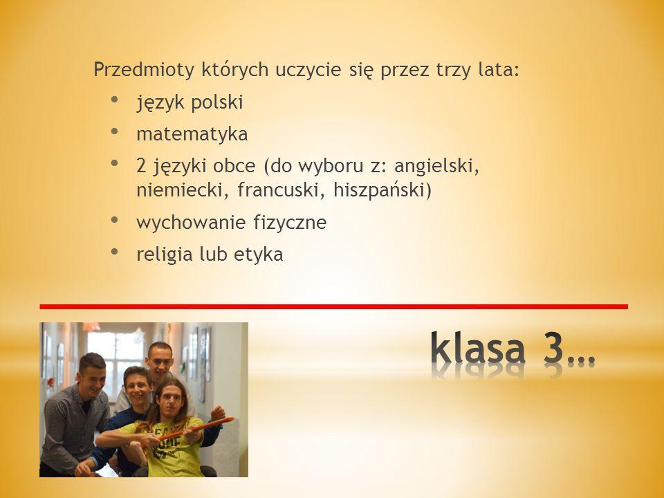 Przedmioty których uczycie się przez trzy lata: język polski matematyka 2 języki obce (do wyboru z: angielski, niemiecki, francuski, hiszpański) wychowanie fizyczne religia lub etyka