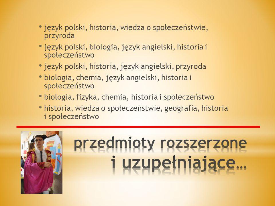 język polski, historia, wiedza o społeczeństwie, przyroda język polski, biologia, język angielski, historia i społeczeństwo język polski, historia, język angielski, przyroda biologia, chemia, język angielski, historia i społeczeństwo biologia, fizyka, chemia, historia i społeczeństwo historia, wiedza o społeczeństwie, geografia, historia i społeczeństwo