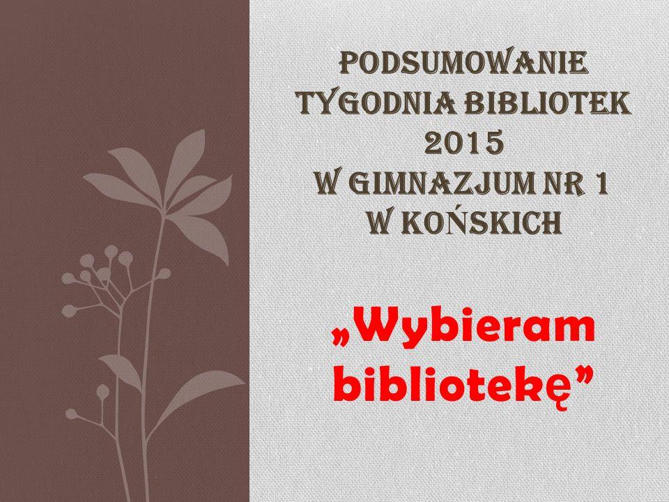 """""""Wybieram bibliotek ę PODSUMOWANIE TYGODNIA BIBLIOTEK 2015 W GIMNAZJUM NR 1 W KO Ń SKICH"""