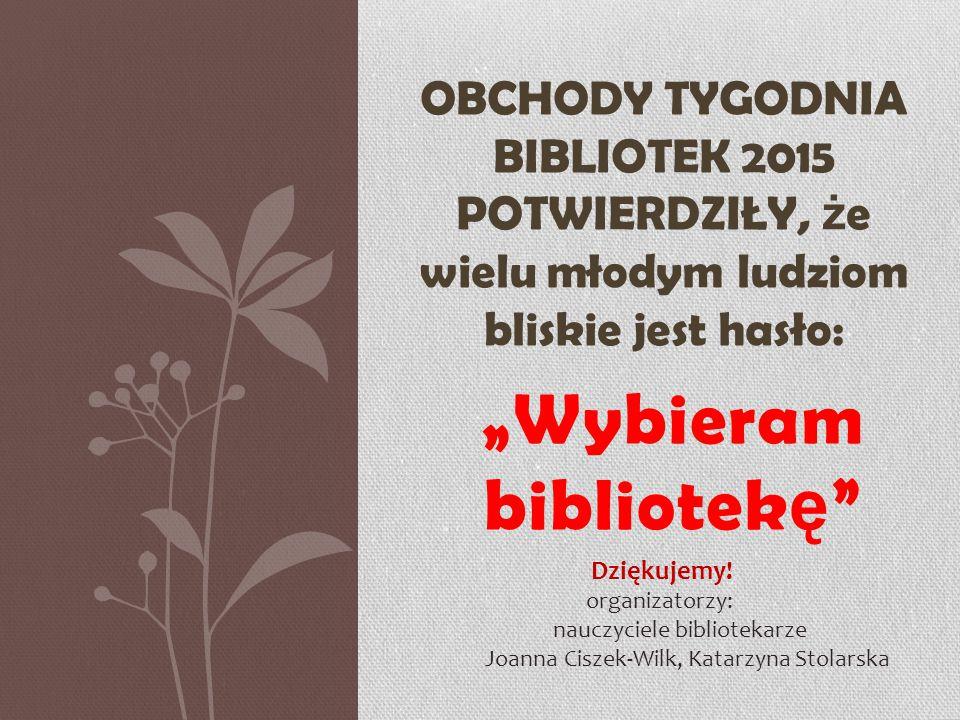 """""""Wybieram bibliotek ę OBCHODY TYGODNIA BIBLIOTEK 2015 POTWIERDZIŁY, ż e wielu młodym ludziom bliskie jest hasło: Dziękujemy."""