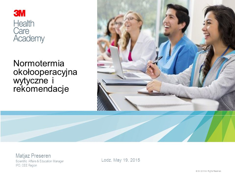 Normotermia okołooperacyjna wytyczne i rekomendacje Lodz, May 19, 2015 © 3M 2015 All Rights Reserved. Matjaz Preseren Scientific Affairs & Education M
