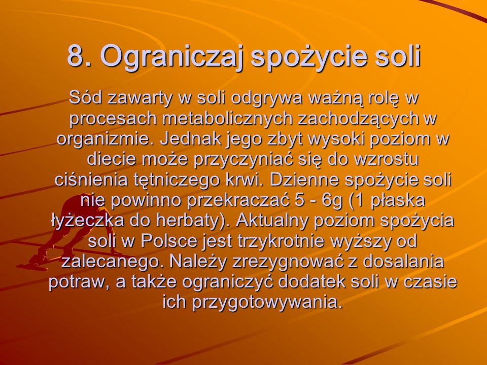 8. Ograniczaj spożycie soli Sód zawarty w soli odgrywa ważną rolę w procesach metabolicznych zachodzących w organizmie. Jednak jego zbyt wysoki poziom