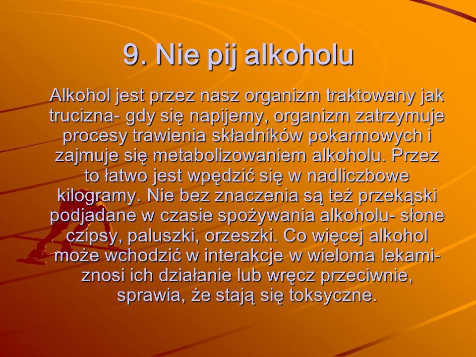 9. Nie pij alkoholu Alkohol jest przez nasz organizm traktowany jak trucizna- gdy się napijemy, organizm zatrzymuje procesy trawienia składników pokar