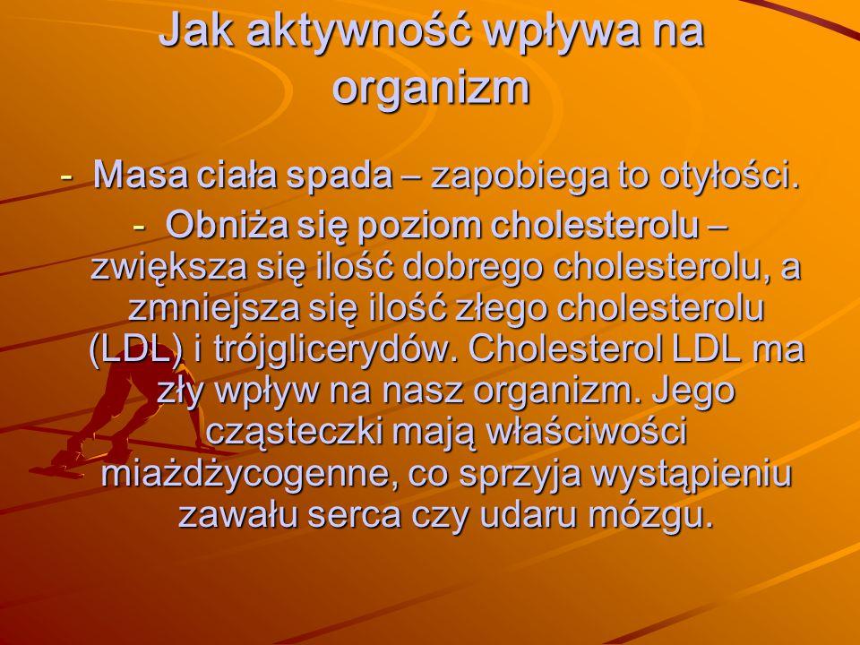 Jak aktywność wpływa na organizm -Masa ciała spada – zapobiega to otyłości. -Obniża się poziom cholesterolu – zwiększa się ilość dobrego cholesterolu,