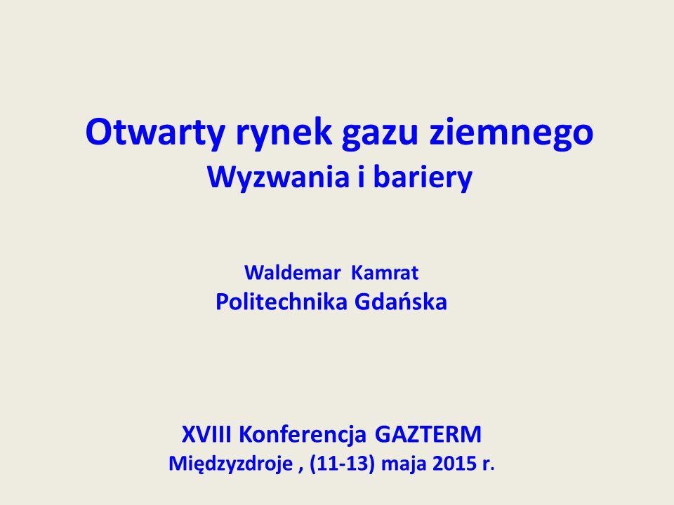 Otwarty rynek gazu ziemnego Wyzwania i bariery Waldemar Kamrat Politechnika Gdańska XVIII Konferencja GAZTERM Międzyzdroje, (11-13) maja 2015 r.