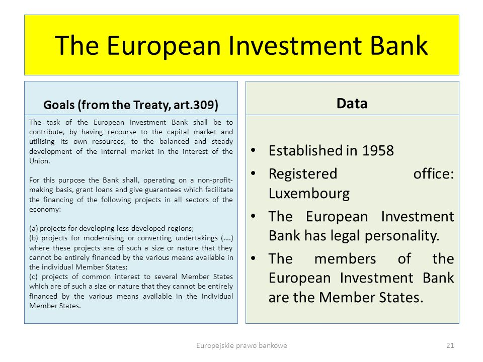 The European Investment Bank Goals (from the Treaty, art.309) The task of the European Investment Bank shall be to contribute, by having recourse to the capital market and utilising its own resources, to the balanced and steady development of the internal market in the interest of the Union.