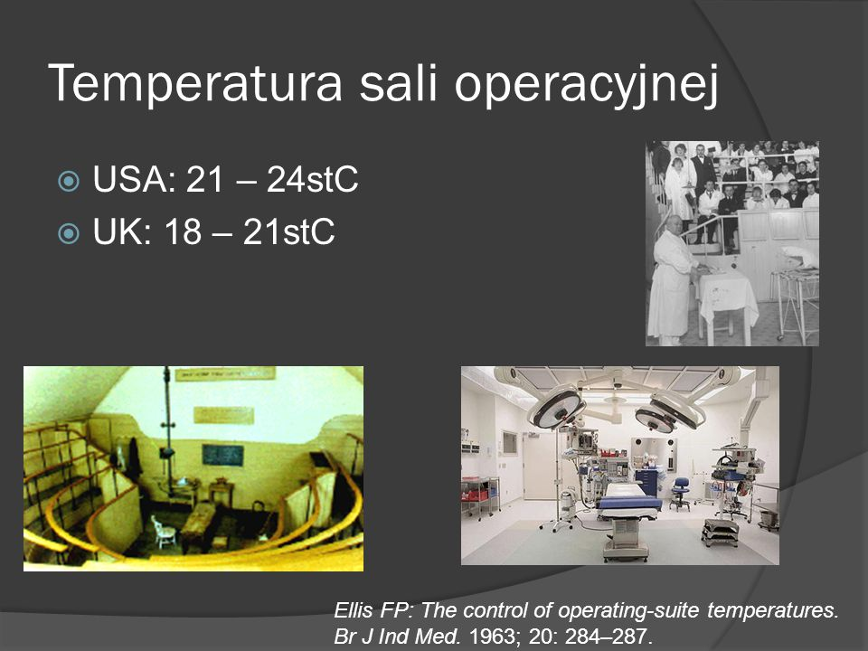 Temperatura sali operacyjnej  USA: 21 – 24stC  UK: 18 – 21stC Ellis FP: The control of operating-suite temperatures. Br J Ind Med. 1963; 20: 284–287