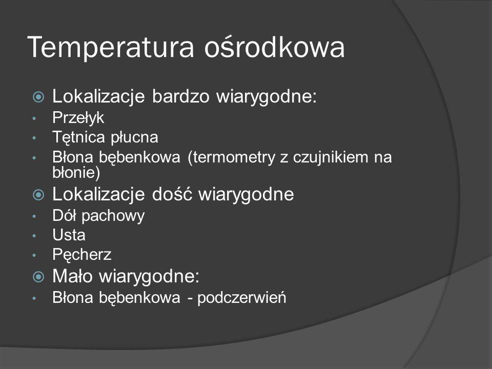 Temperatura ośrodkowa  Lokalizacje bardzo wiarygodne: Przełyk Tętnica płucna Błona bębenkowa (termometry z czujnikiem na błonie)  Lokalizacje dość w