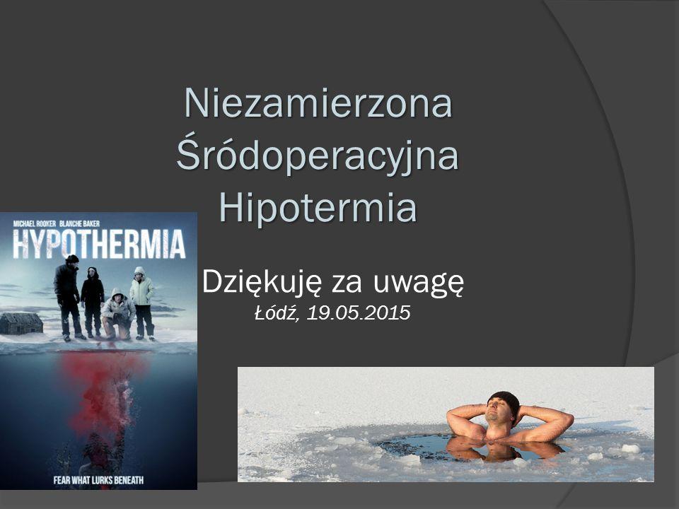 Dziękuję za uwagę Łódź, 19.05.2015 Niezamierzona Śródoperacyjna Hipotermia