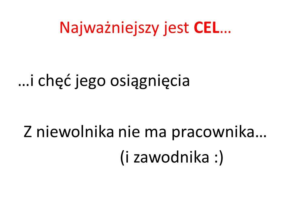 Najważniejszy jest CEL… …i chęć jego osiągnięcia Z niewolnika nie ma pracownika… (i zawodnika :)