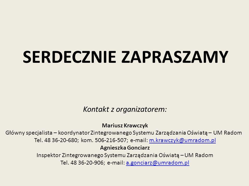 SERDECZNIE ZAPRASZAMY Kontakt z organizatorem: Mariusz Krawczyk Główny specjalista – koordynator Zintegrowanego Systemu Zarządzania Oświatą – UM Radom