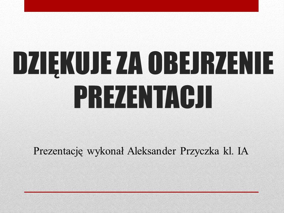 DZIĘKUJE ZA OBEJRZENIE PREZENTACJI Prezentację wykonał Aleksander Przyczka kl. IA