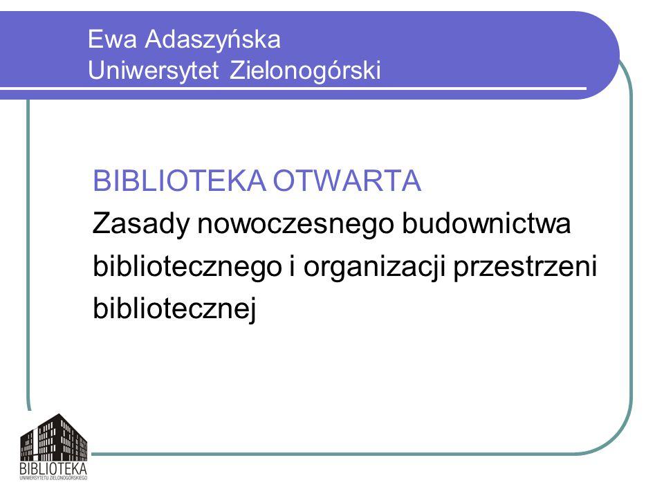 Ewa Adaszyńska Uniwersytet Zielonogórski BIBLIOTEKA OTWARTA Zasady nowoczesnego budownictwa bibliotecznego i organizacji przestrzeni bibliotecznej