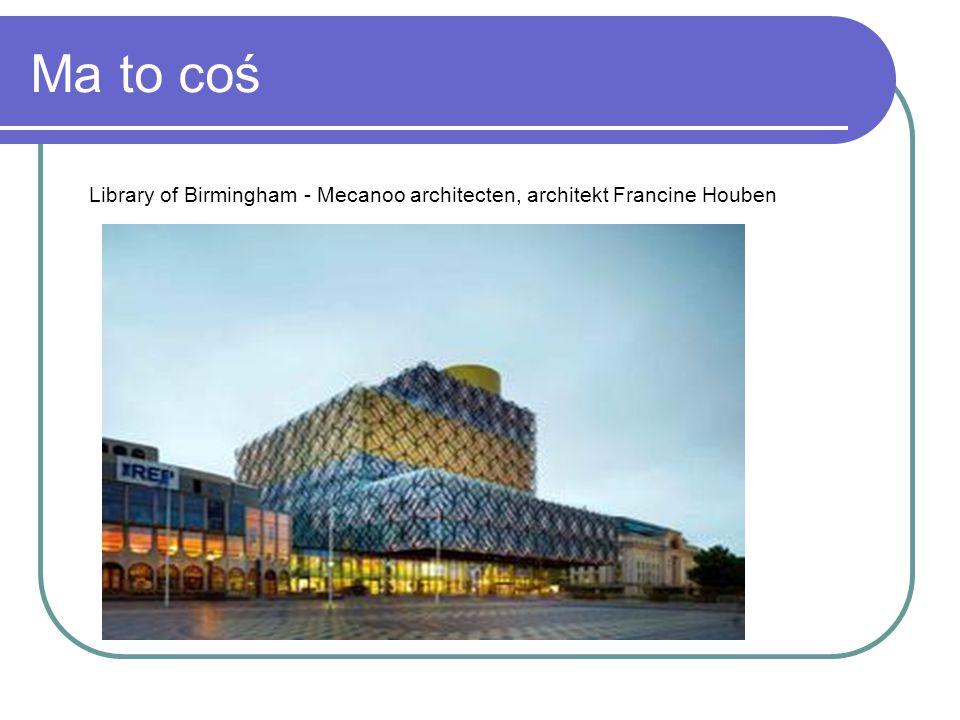 Ma to coś Library of Birmingham - Mecanoo architecten, architekt Francine Houben
