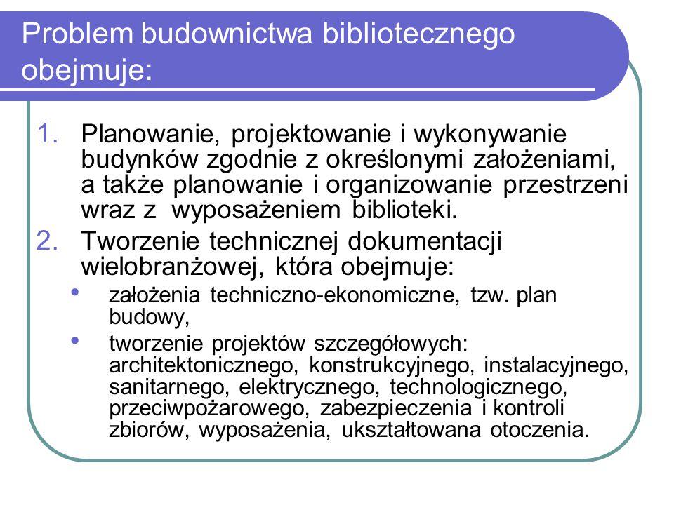 Problem budownictwa bibliotecznego obejmuje: 1. Planowanie, projektowanie i wykonywanie budynków zgodnie z określonymi założeniami, a także planowanie