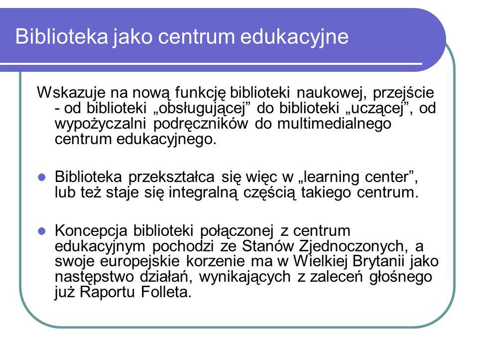 """Biblioteka jako centrum edukacyjne Wskazuje na nową funkcję biblioteki naukowej, przejście - od biblioteki """"obsługującej"""" do biblioteki """"uczącej"""", od"""