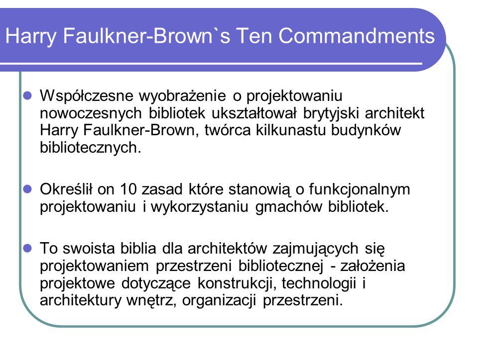 Harry Faulkner-Brown's Ten Commandments Budynek biblioteczny powinien być: Flexible - elastyczny Compact - zwarty Accesible - dostępny Extendible - rozszerzalny Varied - zróżnicowany Organized - zorganizowany Comfortable - wygodny Constant in environment - zapewniający stałe warunki środowiskowe i mikroklimatyczne Secure – bezpieczny Economic - ekonomiczny