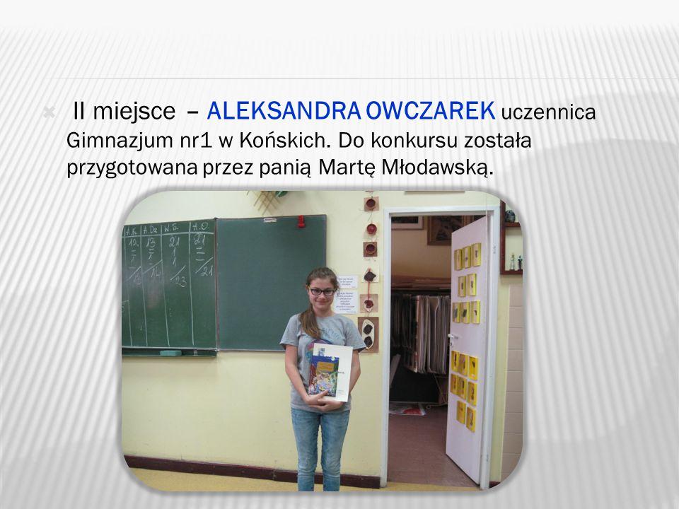 II miejsce – ALEKSANDRA OWCZAREK uczennica Gimnazjum nr1 w Końskich.