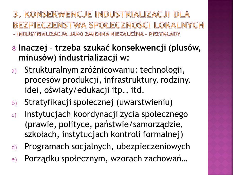  Inaczej – trzeba szukać konsekwencji (plusów, minusów) industrializacji w: a) Strukturalnym zróżnicowaniu: technologii, procesów produkcji, infrastruktury, rodziny, idei, oświaty/edukacji itp., itd.