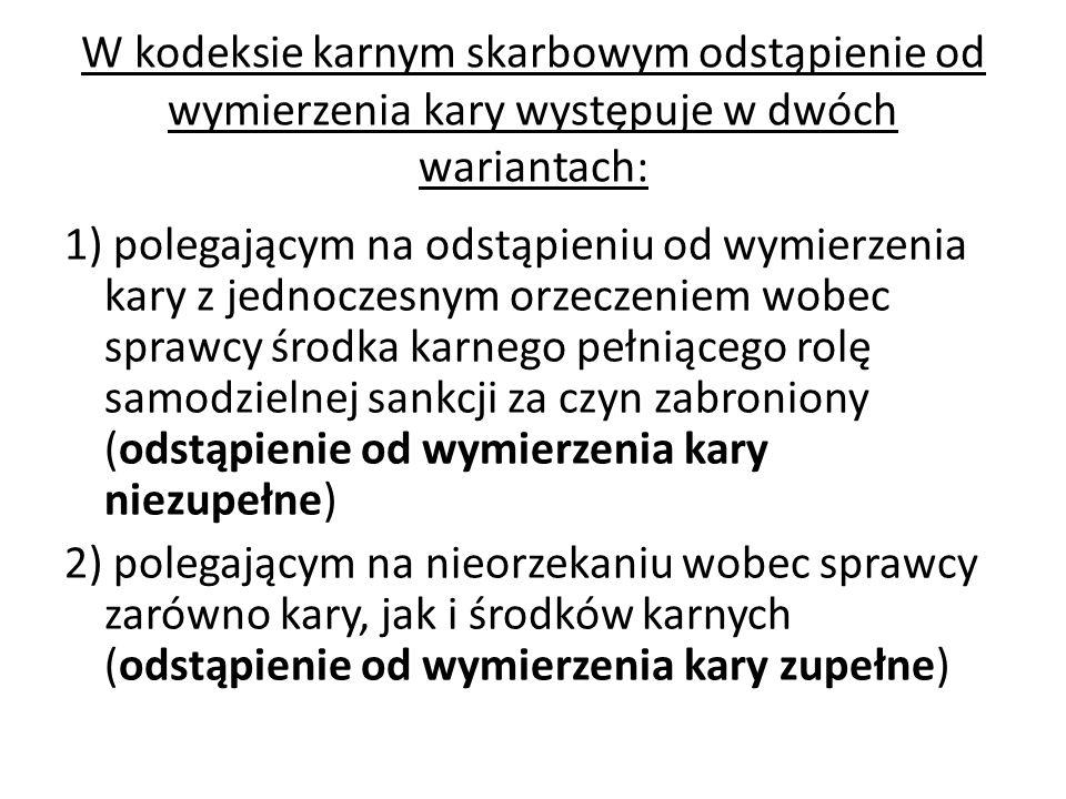 W kodeksie karnym skarbowym odstąpienie od wymierzenia kary występuje w dwóch wariantach: 1) polegającym na odstąpieniu od wymierzenia kary z jednocze
