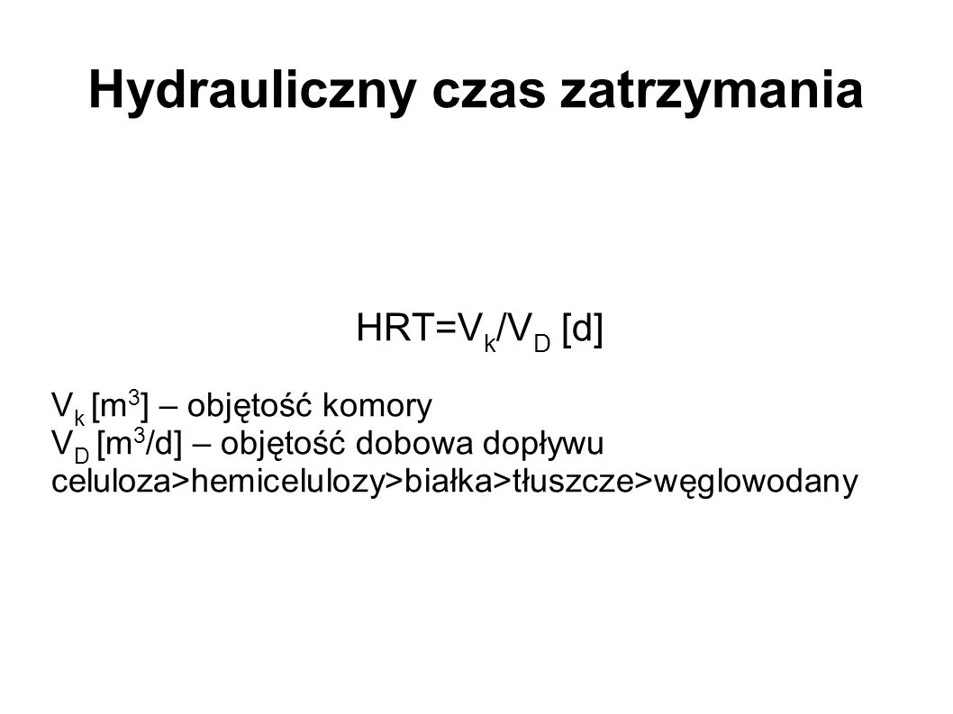 Hydrauliczny czas zatrzymania HRT=V k /V D [d] V k [m 3 ] – objętość komory V D [m 3 /d] – objętość dobowa dopływu celuloza>hemicelulozy>białka>tłuszc
