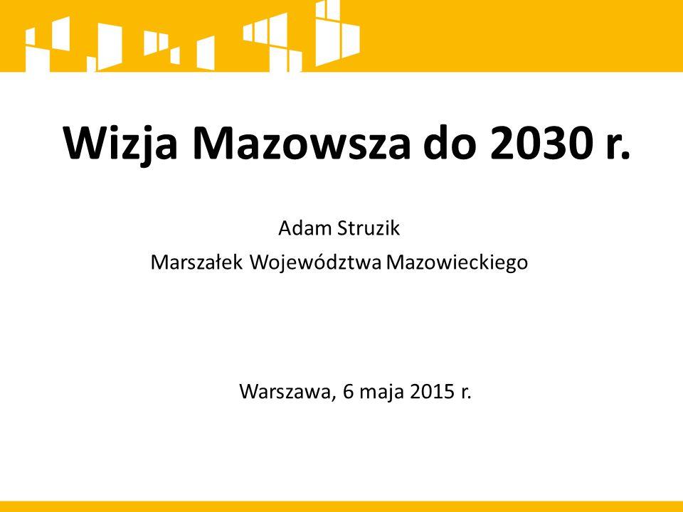 Mazowsze to region spójny terytorialnie, konkurencyjny, innowacyjny z wysokim wzrostem gospodarczym i bardzo dobrymi warunkami życia jego mieszkańców Wizja rozwoju województwa