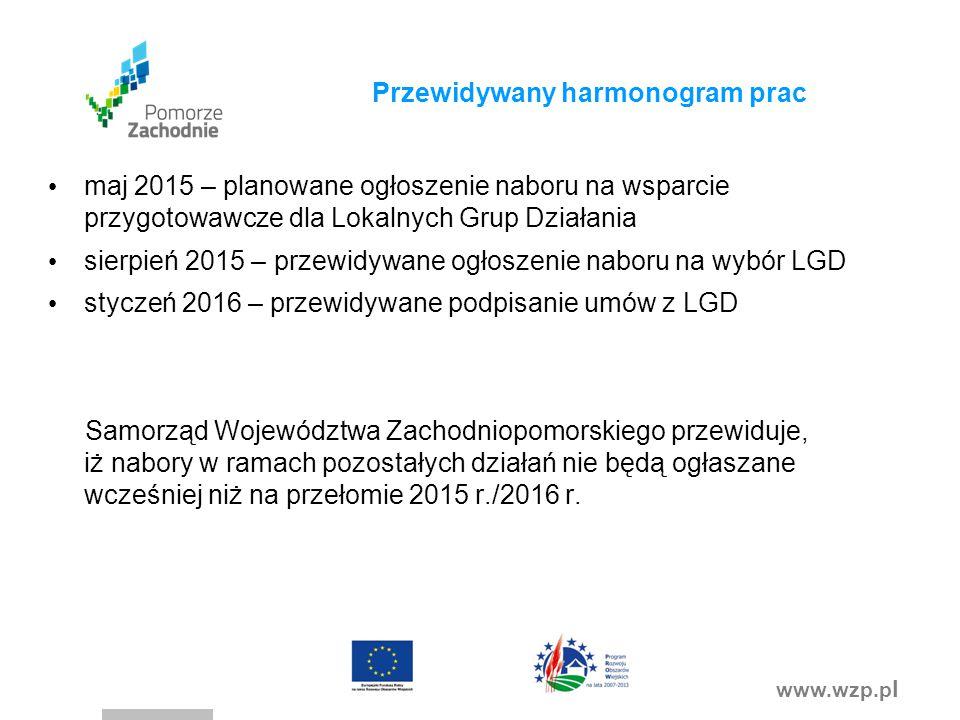 www.wzp.p l Przewidywany harmonogram prac maj 2015 – planowane ogłoszenie naboru na wsparcie przygotowawcze dla Lokalnych Grup Działania sierpień 2015 – przewidywane ogłoszenie naboru na wybór LGD styczeń 2016 – przewidywane podpisanie umów z LGD Samorząd Województwa Zachodniopomorskiego przewiduje, iż nabory w ramach pozostałych działań nie będą ogłaszane wcześniej niż na przełomie 2015 r./2016 r.