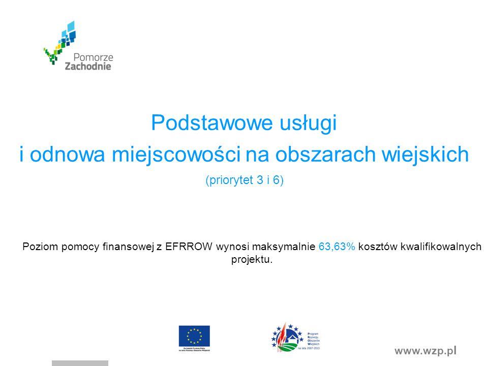 www.wzp.p l Podstawowe usługi i odnowa miejscowości na obszarach wiejskich (priorytet 3 i 6) Poziom pomocy finansowej z EFRROW wynosi maksymalnie 63,63% kosztów kwalifikowalnych projektu.