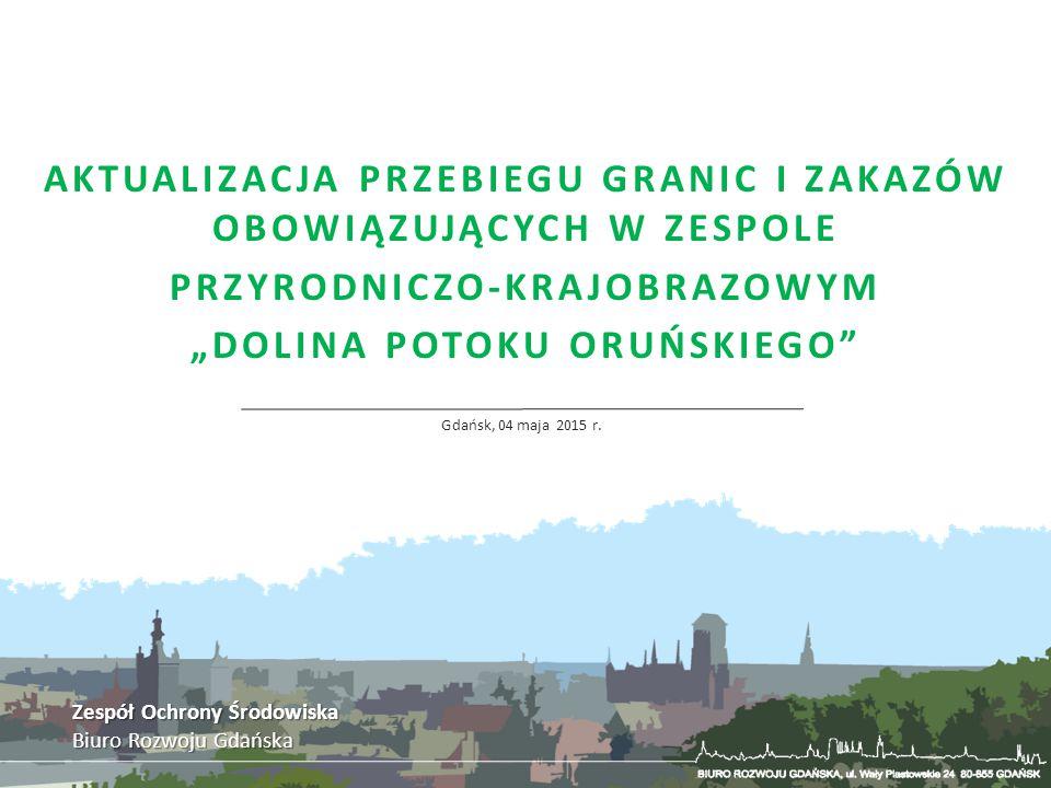 """AKTUALIZACJA PRZEBIEGU GRANIC I ZAKAZÓW OBOWIĄZUJĄCYCH W ZESPOLE PRZYRODNICZO-KRAJOBRAZOWYM """"DOLINA POTOKU ORUŃSKIEGO"""" Gdańsk, 04 maja 2015 r. Zespół"""