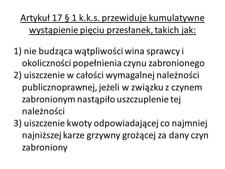 Artykuł 17 § 1 k.k.s. przewiduje kumulatywne wystąpienie pięciu przesłanek, takich jak: 1) nie budząca wątpliwości wina sprawcy i okoliczności popełni