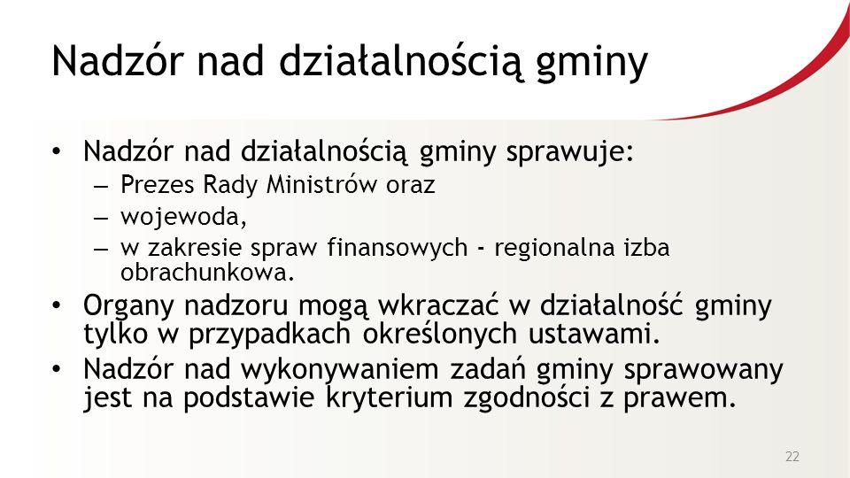 Nadzór nad działalnością gminy Nadzór nad działalnością gminy sprawuje: – Prezes Rady Ministrów oraz – wojewoda, – w zakresie spraw finansowych - regionalna izba obrachunkowa.