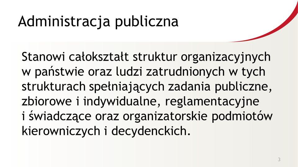 Administracja publiczna Stanowi całokształt struktur organizacyjnych w państwie oraz ludzi zatrudnionych w tych strukturach spełniających zadania publiczne, zbiorowe i indywidualne, reglamentacyjne i świadczące oraz organizatorskie podmiotów kierowniczych i decydenckich.