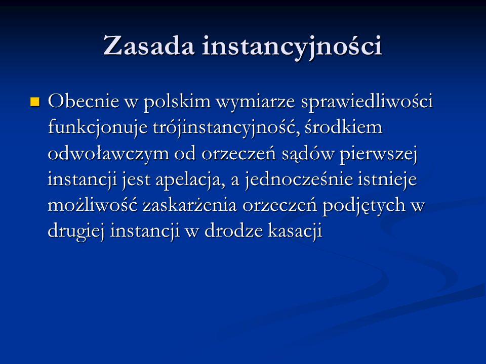 Zasada instancyjności Obecnie w polskim wymiarze sprawiedliwości funkcjonuje trójinstancyjność, środkiem odwoławczym od orzeczeń sądów pierwszej insta