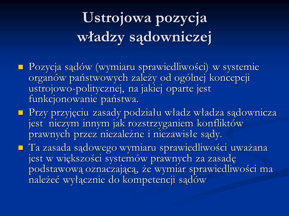 Ustrojowa pozycja władzy sądowniczej Pozycja sądów (wymiaru sprawiedliwości) w systemie organów państwowych zależy od ogólnej koncepcji ustrojowo-pol