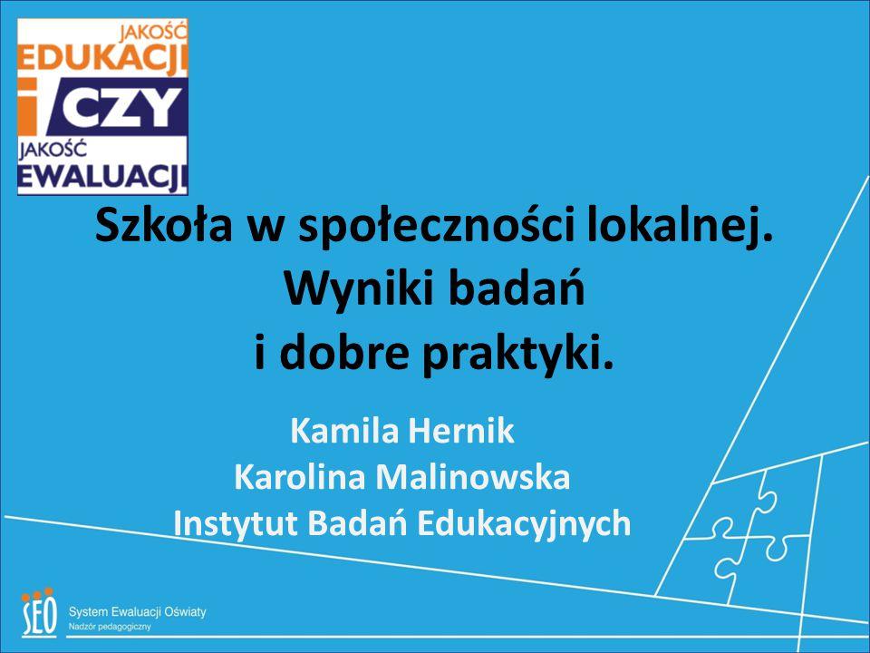 Szkoła w społeczności lokalnej. Wyniki badań i dobre praktyki. Kamila Hernik Karolina Malinowska Instytut Badań Edukacyjnych