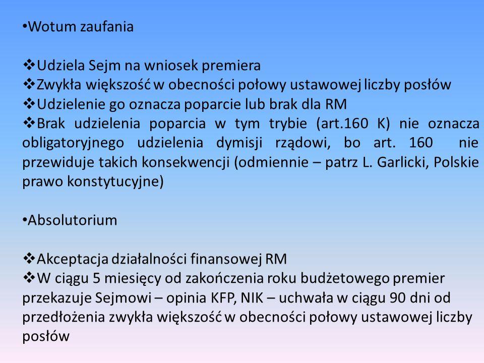 Wotum zaufania  Udziela Sejm na wniosek premiera  Zwykła większość w obecności połowy ustawowej liczby posłów  Udzielenie go oznacza poparcie lub brak dla RM  Brak udzielenia poparcia w tym trybie (art.160 K) nie oznacza obligatoryjnego udzielenia dymisji rządowi, bo art.