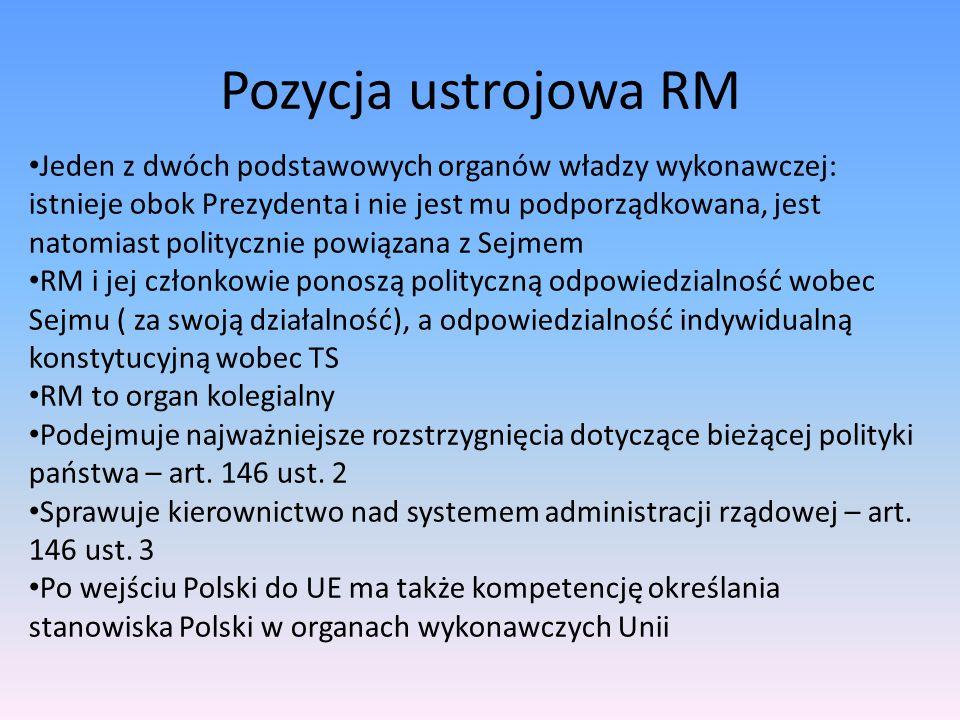Pozycja ustrojowa RM Jeden z dwóch podstawowych organów władzy wykonawczej: istnieje obok Prezydenta i nie jest mu podporządkowana, jest natomiast politycznie powiązana z Sejmem RM i jej członkowie ponoszą polityczną odpowiedzialność wobec Sejmu ( za swoją działalność), a odpowiedzialność indywidualną konstytucyjną wobec TS RM to organ kolegialny Podejmuje najważniejsze rozstrzygnięcia dotyczące bieżącej polityki państwa – art.