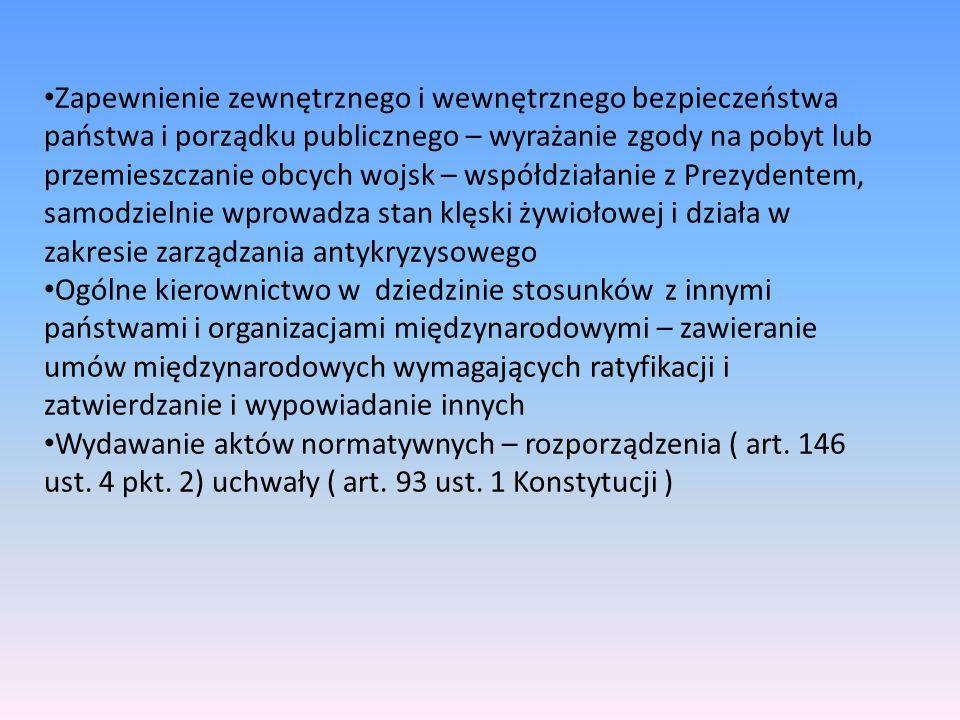 Prezes Rady Ministrów szef rządu, rzeczywisty kierownik prac rządowych Kompetencje w zakresie tworzenia rządu o dokonywania w nim zmian Udziela kontrasygnaty aktom Prezydenta Jego rezygnacja to upadek całego gabinetu Może zwracać się do Sejmu o udzielenie wotum zaufania Określa szczegółowo zakres działania każdego ministra ( związany ustawami) Kieruje pracami RM, zapewnia wykonanie polityki Rządu, określa sposoby jej wykonania, prawo żądania informacji, sprawozdań i dokumentów, rozstrzyganie sporów kompetencyjnych pomiędzy członkami RM, wyznaczanie zastępstwa nieobecnego ministra Kieruje pracami terenowej administracji rządowej – powołuje i odwołuje wojewodów, wicewojewodów, Zwierzchnictwo nad osobami zatrudnionymi w administracji rządowej ( zwierzchnik korpusu służby cywilnej)