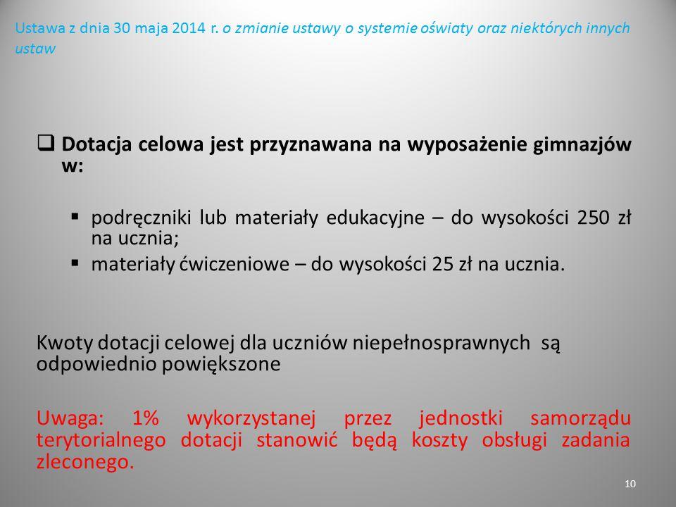 10 Ustawa z dnia 30 maja 2014 r. o zmianie ustawy o systemie oświaty oraz niektórych innych ustaw  Dotacja celowa jest przyznawana na wyposażenie gim