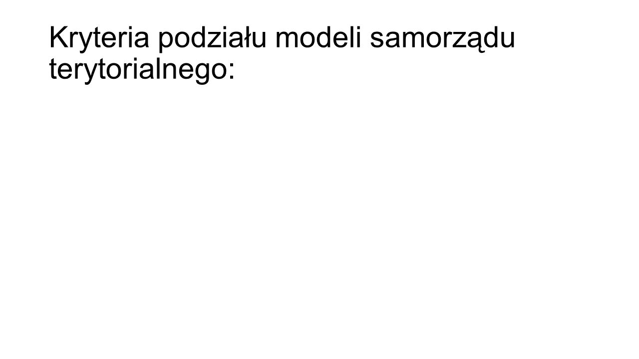Kryteria podziału modeli samorządu terytorialnego: