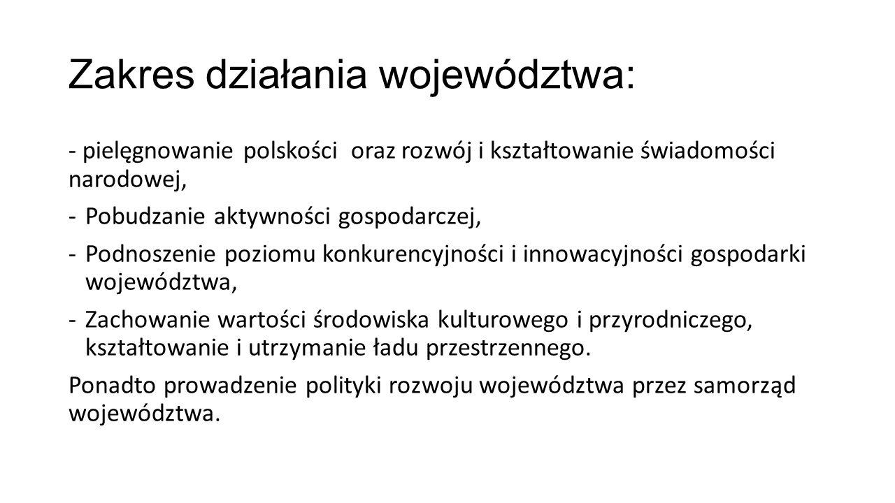 Zakres działania województwa: - pielęgnowanie polskości oraz rozwój i kształtowanie świadomości narodowej, -Pobudzanie aktywności gospodarczej, -Podnoszenie poziomu konkurencyjności i innowacyjności gospodarki województwa, -Zachowanie wartości środowiska kulturowego i przyrodniczego, kształtowanie i utrzymanie ładu przestrzennego.
