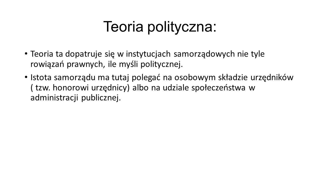 Teoria polityczna: Teoria ta dopatruje się w instytucjach samorządowych nie tyle rowiązań prawnych, ile myśli politycznej.