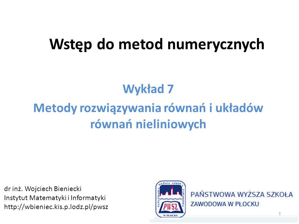 Wstęp do metod numerycznych Wykład 7 Metody rozwiązywania równań i układów równań nieliniowych 1 dr inż. Wojciech Bieniecki Instytut Matematyki i Info