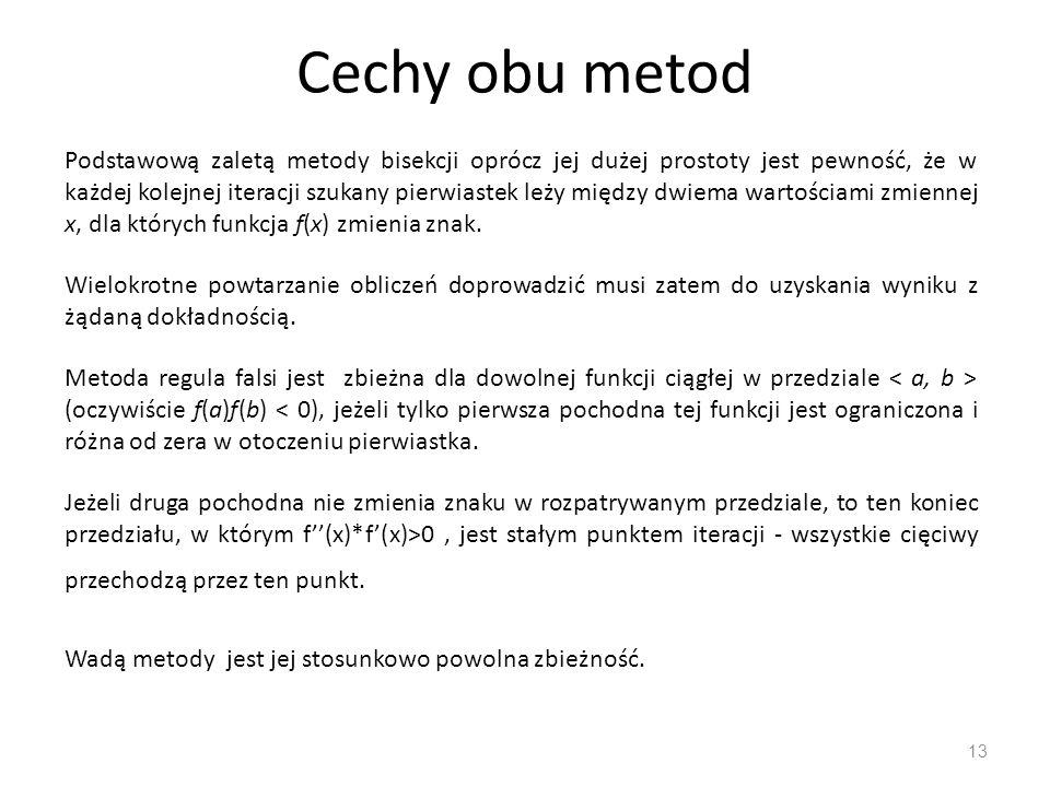 Cechy obu metod 13 Podstawową zaletą metody bisekcji oprócz jej dużej prostoty jest pewność, że w każdej kolejnej iteracji szukany pierwiastek leży mi