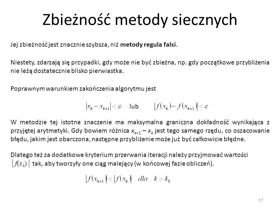 Zbieżność metody siecznych 17 Jej zbieżność jest znacznie szybsza, niż metody regula falsi. Niestety, zdarzają się przypadki, gdy może nie być zbieżna